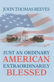 JUST AN ORDINARY AMERICAN EXTRAORDINARILY BLESSED ebook by John Thomas Reeves