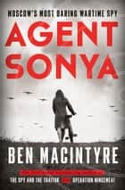 Agent Sonya - Moscow's Most Daring Wartime Spy ebook by Ben Macintyre