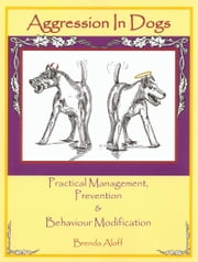 AGGRESSION IN DOGS - PRACTICAL MANAGEMENT, PREVENTION & BEHAVIOUR MODIFICATION ebook by Brenda Aloff