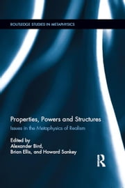 Properties, Powers and Structures - Issues in the Metaphysics of Realism ebook by Alexander Bird,Brian Ellis,Howard Sankey
