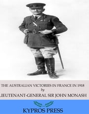 The Australian Victories in France in 1918 ebook by Lieutenant-General Sir John Monash
