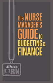 The Nurse Manager's Guide to Budgeting & Finance ebook by Al Rundio