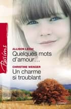 Quelques mots d'amour - Un charme si troublant (Harlequin Passions) ebook by Allison Leigh,Christine Wenger