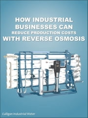 How Industrial Businesses Can Reduce Production Costs With Reverse Osmosis: Industrial Reverse Osmosis ebook by Culligan Water