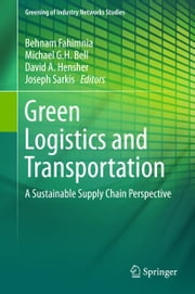 Green Logistics and Transportation - A Sustainable Supply Chain Perspective ebook by Behnam Fahimnia,Michael Bell,David Hensher,Joseph Sarkis