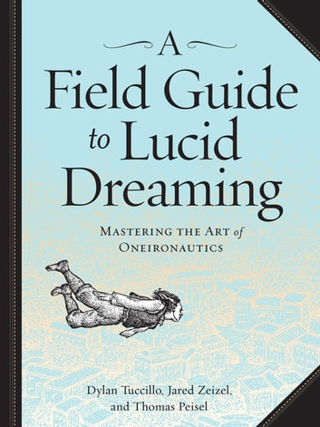 A Field Guide to Lucid Dreaming - Mastering the Art of Oneironautics ebook by Dylan Tuccillo,Jared Zeizel,Thomas Peisel