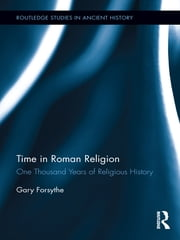 Time in Roman Religion - One Thousand Years of Religious History ebook by Gary Forsythe