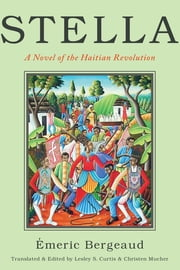 Stella - A Novel of the Haitian Revolution ebook by Christen Mucher,Emeric Bergeaud,Lesley S. Curtis