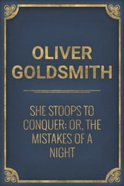 She Stoops to Conquer; Or, The Mistakes of a Night ebook by Oliver Goldsmith