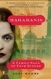 Maharanis - The Extraordinary Tale of Four Indian Queens and Their Journey from Purdah to Pa rliament ebook by Lucy Moore