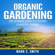 Organic Gardening: The Ultimate Guide to Starting a Healthy Garden audiobook by Mark C. Smith