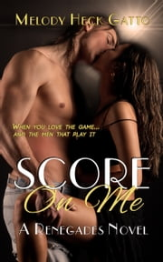 Score On Me: A Renegades Novel ebook by Melody Heck Gatto