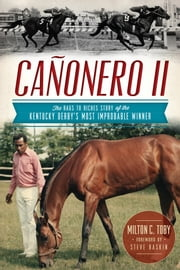 Cañonero II - The Rags to Riches Story of the Kentucky Derby's Most Improbable Winner ebook by Milton C. Toby,Steve Haskin