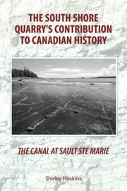 The Canal at Sault Ste Marie - The South Shore Quarry's Contribution to Canadian History ebook by Hoskins, Shirley