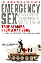 Emergency Sex (And Other Desperate Measures) - True Stories from a War Zone ebook by Andrew Thomson, Heidi Postlewait, Kenneth Cain