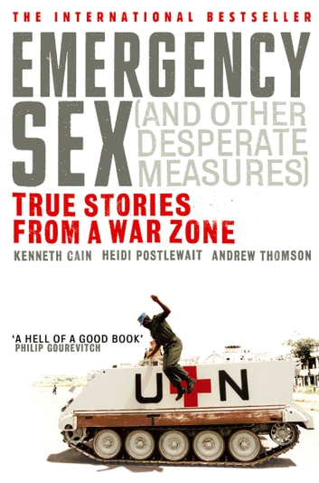 Emergency Sex (And Other Desperate Measures) - True Stories from a War Zone ebook by Andrew Thomson,Heidi Postlewait,Kenneth Cain