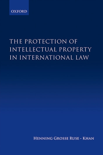 The Protection of Intellectual Property in International Law ebook by Henning Grosse Ruse-Khan