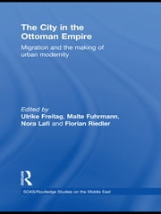 The City in the Ottoman Empire - Migration and the making of urban modernity ebook by Ulrike Freitag,Malte Fuhrmann,Nora Lafi,Florian Riedler