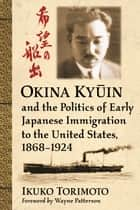 Okina Kyūin and the Politics of Early Japanese Immigration to the United States, 1868-1924 ebook by Ikuko Torimoto