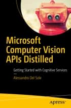 Microsoft Computer Vision APIs Distilled - Getting Started with Cognitive Services ebook by Alessandro Del Sole