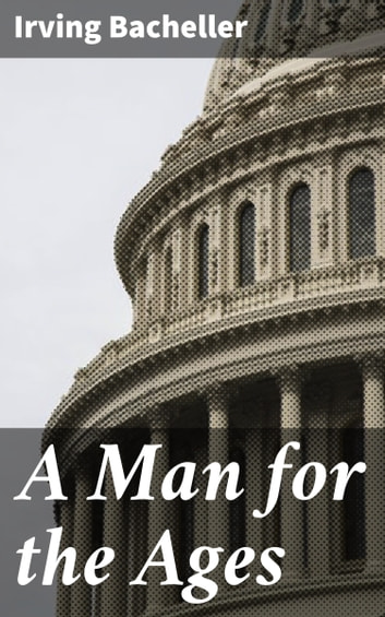 A Man for the Ages - A Story of the Builders of Democracy ebook by Irving Bacheller
