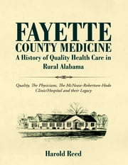 Fayette County Medicine: A History of Quality Health Care in Rural Alabama: Quality, The Physicians, The McNease-Robertson-Hodo Clinic/Hospital and their Legacy ebook by Harold Reed