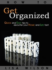 Home Organization: Quick and Easy Tips To Declutter Your Home And Life Fast! ebook by Lisa Wilson