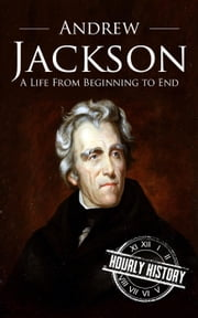 Andrew Jackson: A Life From Beginning to End - One Hour History US Presidents ebook by Hourly History