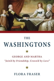 "The Washingtons - George and Martha, ""Join'd by Friendship, Crown'd by Love"" ebook by Flora Fraser"