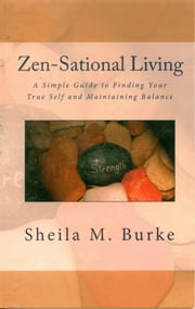 Zen-Sational Living: A Simple Guide to Finding Your True Self and Maintaining Balance ebook by Sheila Burke