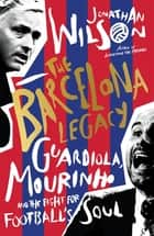 The Barcelona Legacy - Guardiola, Mourinho and the Fight For Football's Soul ebook by Jonathan Wilson