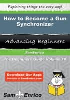 How to Become a Gun Synchronizer ebook by Bethel Dellinger