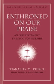 Enthroned on Our Praise: An Old Testament Theology of Worship ebook by Timothy M. Pierce,E. Ray Clendenen