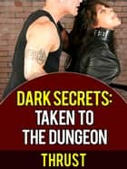 Dark Secrets: Taken To The Dungeon (BDSM Domination, Extreme Sex Slave, Taboo Erotica) ebook by Thrust
