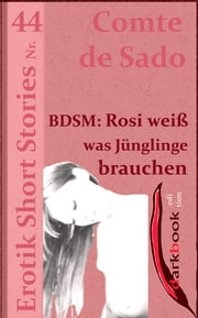 BDSM: Rosi weiß was Jünglinge brauchen - Erotik Short Stories Nr. 44 ebook by Comte de Sado