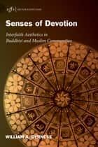 Senses of Devotion - Interfaith Aesthetics in Buddhist and Muslim Communities eBook by William A. Dyrness