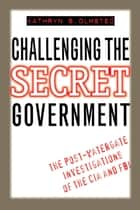 Challenging the Secret Government - The Post-Watergate Investigations of the CIA and FBI ebook by Kathryn S. Olmsted