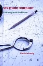 Strategic Foresight - Learning from the Future ebook by Patricia Lustig