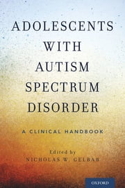 Adolescents with Autism Spectrum Disorder - A Clinical Handbook ebook by Nicholas W. Gelbar