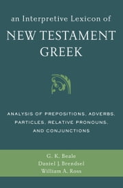 An Interpretive Lexicon of New Testament Greek - Analysis of Prepositions, Adverbs, Particles, Relative Pronouns, and Conjunctions ebook by Gregory K. Beale,Daniel Joseph Brendsel,William A. Ross