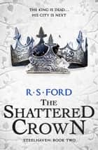 The Shattered Crown (Steelhaven: Book Two) ebook by R. S. Ford