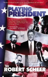 Playing President - My Close Ecounters with Nixon, Carter, Bush I, Reagan, and Clinton--and How They Did Not Prepare Me for George W. Bush ebook by Robert Scheer
