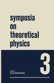 Symposia on Theoretical Physics 3 - Lectures presented at the 1964 Summer School of the Institute of Mathematical Sciences Madras, India ebook by Alladi Ramakrishnan