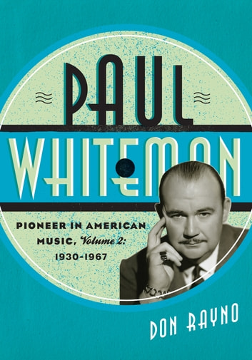 Paul Whiteman - Pioneer in American Music, 1930-1967 ebook by Don Rayno