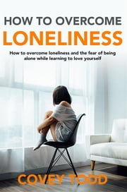 How to Overcome loneliness - How to overcome loneliness and the fear of being alone while learning to love yourself ebook by Covey Todd