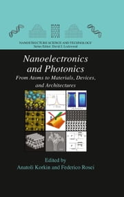 Nanoelectronics and Photonics - From Atoms to Materials, Devices, and Architectures ebook by Anatoli Korkin,Federico Rosei