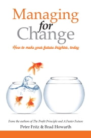 Managing for Change - How to Make Your Future Brighter, Today ebook by Peter Fritz,Brad Howarth