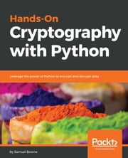 Hands-On Cryptography with Python - Leverage the power of Python to encrypt and decrypt data ebook by Samuel Bowne