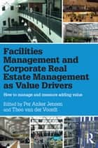 Facilities Management and Corporate Real Estate Management as Value Drivers - How to Manage and Measure Adding Value ebook by Per Anker Jensen, Theo van der Voordt