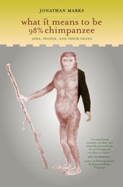 What It Means to Be 98% Chimpanzee: Apes, People, and Their Genes ebook by Marks, Jonathan